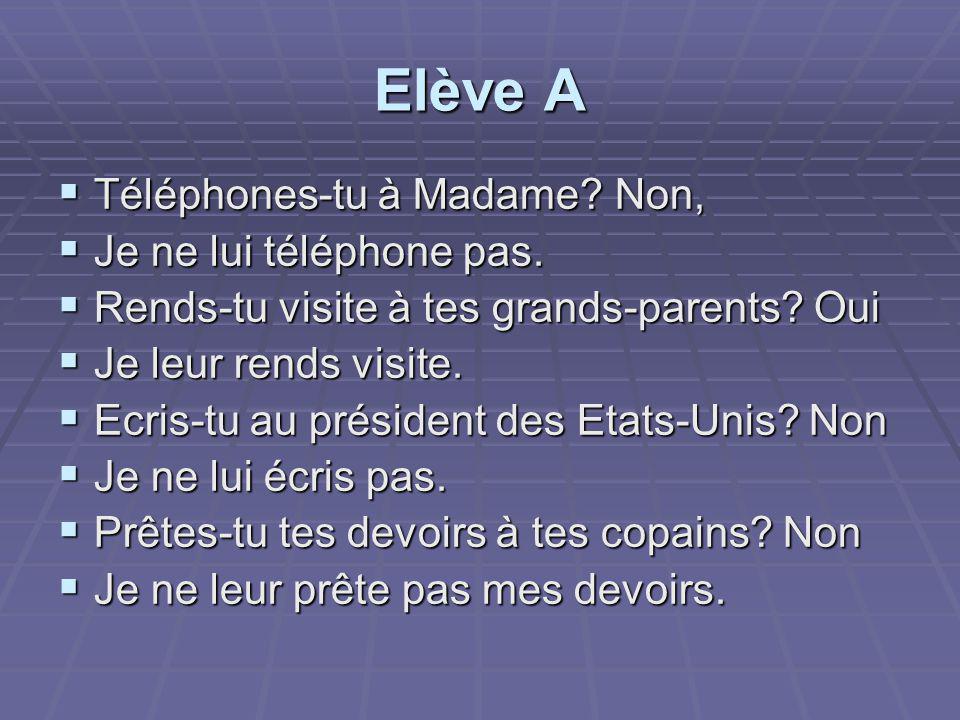 Elève A  Téléphones-tu à Madame.Non,  Je ne lui téléphone pas.