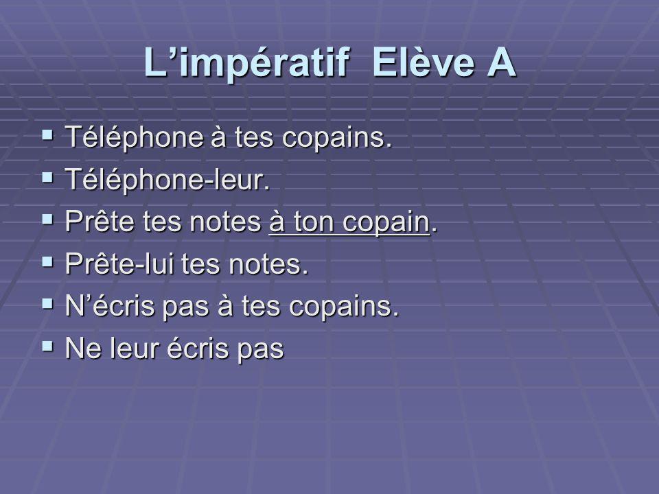 L'impératif Elève A  Téléphone à tes copains. Téléphone-leur.