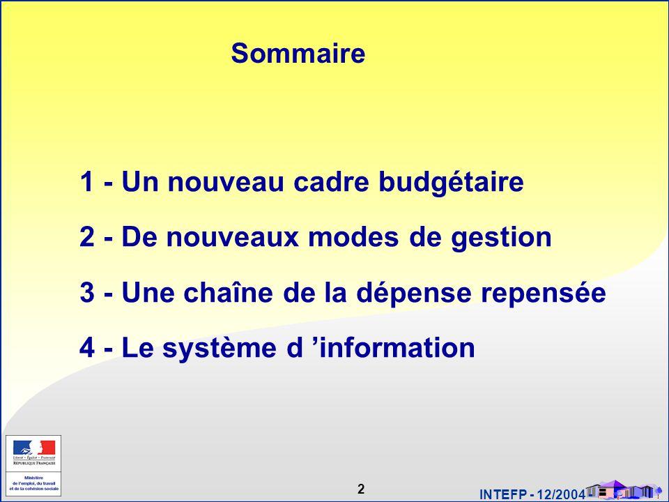 2 INTEFP - 12/2004 - Sommaire 1 - Un nouveau cadre budgétaire 2 - De nouveaux modes de gestion 3 - Une chaîne de la dépense repensée 4 - Le système d