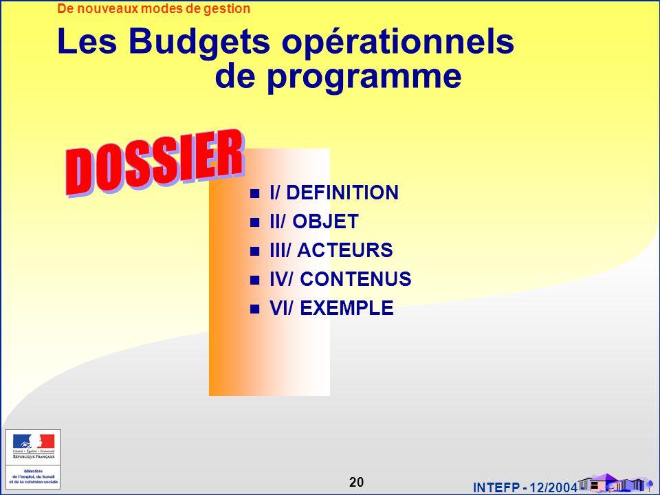 20 INTEFP - 12/2004 - Les Budgets opérationnels de programme I/ DEFINITION II/ OBJET III/ ACTEURS IV/ CONTENUS VI/ EXEMPLE De nouveaux modes de gestio