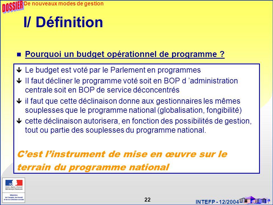 22 INTEFP - 12/2004 - I/ Définition Pourquoi un budget opérationnel de programme ? ê Le budget est voté par le Parlement en programmes ê Il faut décli