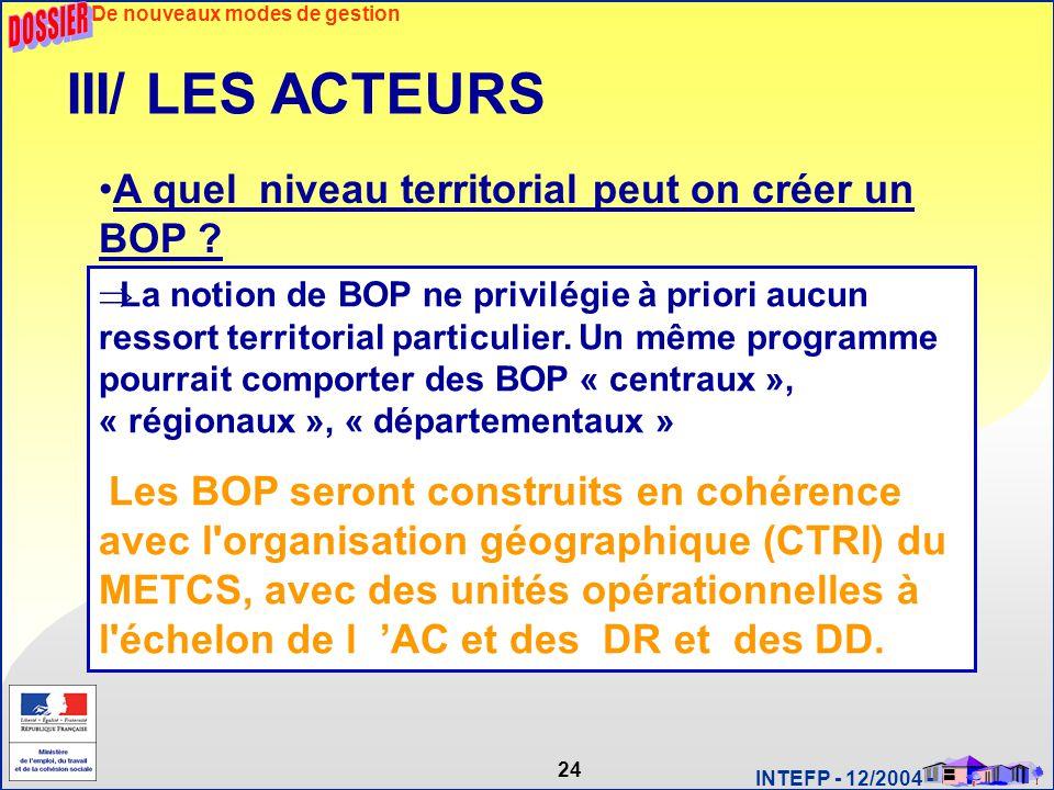 24 INTEFP - 12/2004 - III/ LES ACTEURS A quel niveau territorial peut on créer un BOP ?  La notion de BOP ne privilégie à priori aucun ressort territ