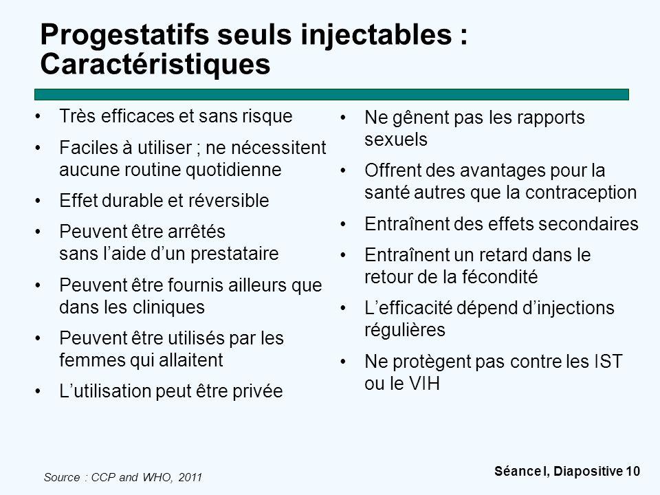 Séance I, Diapositive 10 Progestatifs seuls injectables : Caractéristiques Très efficaces et sans risque Faciles à utiliser ; ne nécessitent aucune ro