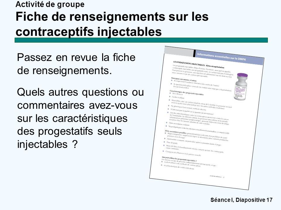 Séance I, Diapositive 17 Activité de groupe Fiche de renseignements sur les contraceptifs injectables Passez en revue la fiche de renseignements. Quel