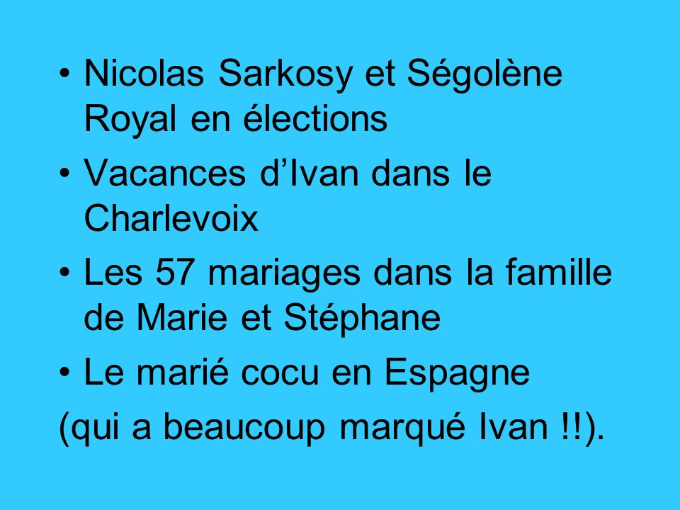 Nicolas Sarkosy et Ségolène Royal en élections Vacances d'Ivan dans le Charlevoix Les 57 mariages dans la famille de Marie et Stéphane Le marié cocu en Espagne (qui a beaucoup marqué Ivan !!).