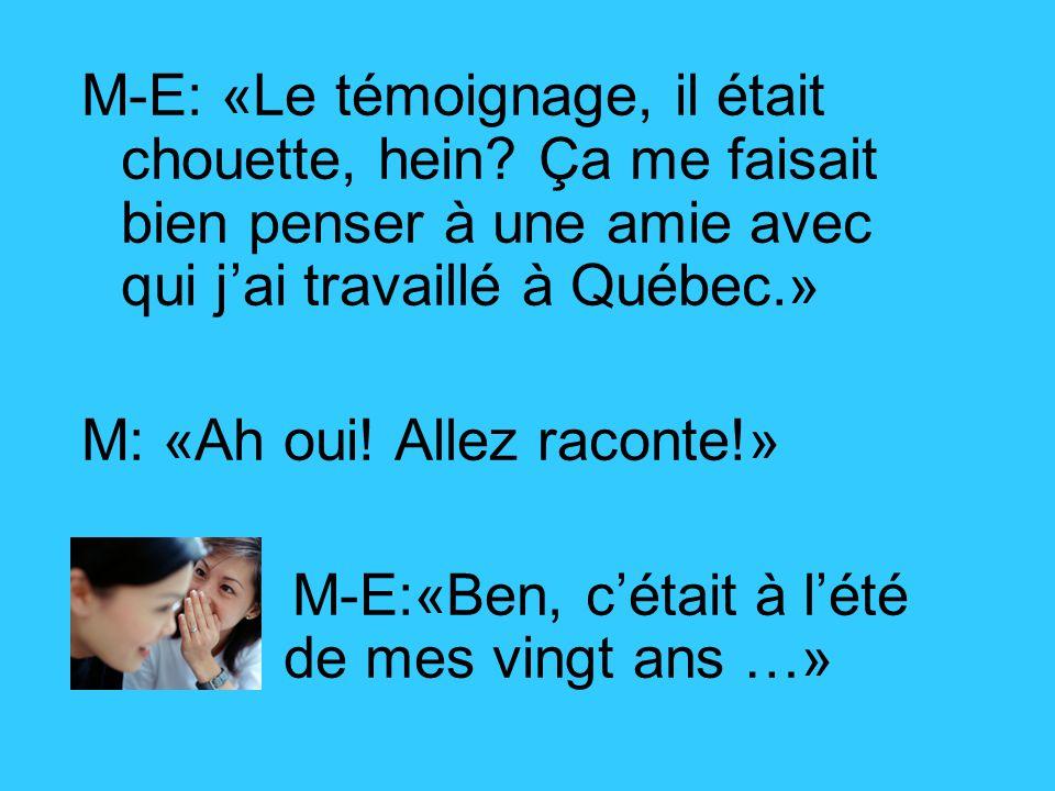 M-E: «Le témoignage, il était chouette, hein? Ça me faisait bien penser à une amie avec qui j'ai travaillé à Québec.» M: «Ah oui! Allez raconte!» M-E:
