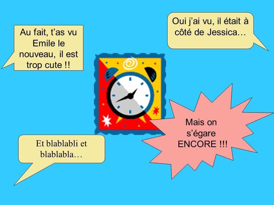Au fait, t'as vu Emile le nouveau, il est trop cute !! Oui j'ai vu, il était à côté de Jessica… Et blablabli et blablabla… Mais on s'égare ENCORE !!!