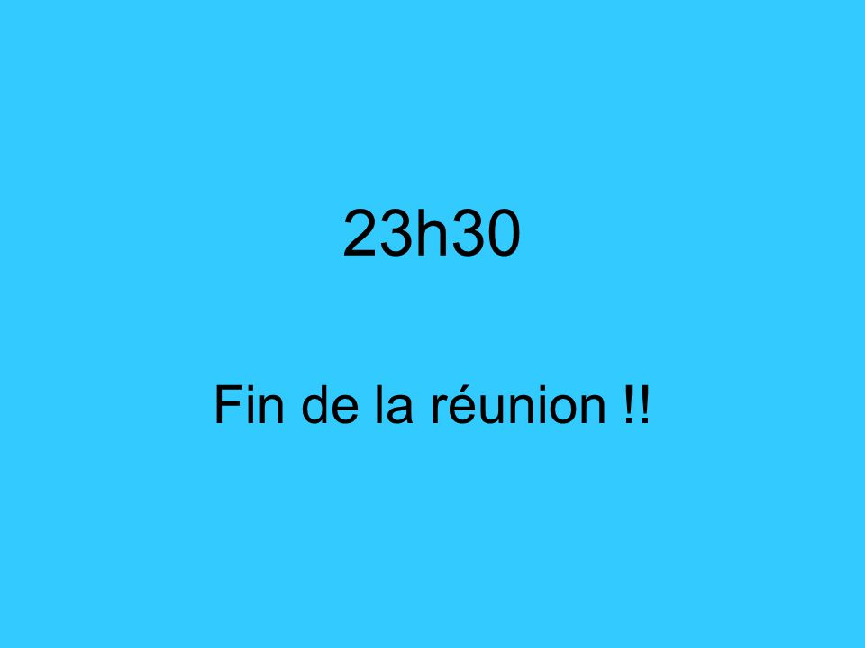 23h30 Fin de la réunion !!