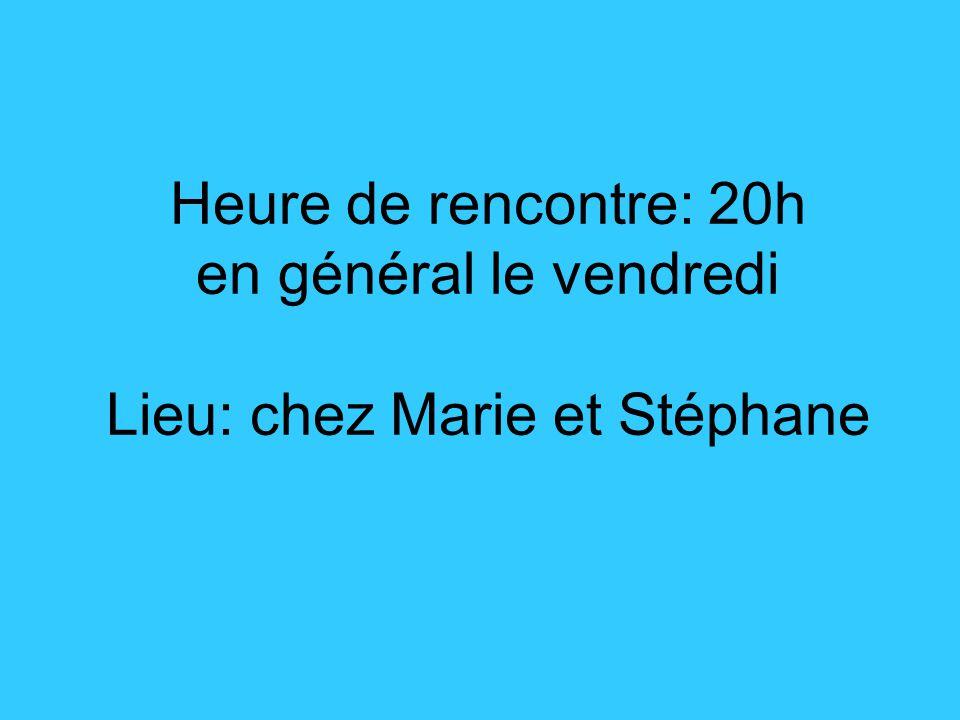 Heure de rencontre: 20h en général le vendredi Lieu: chez Marie et Stéphane