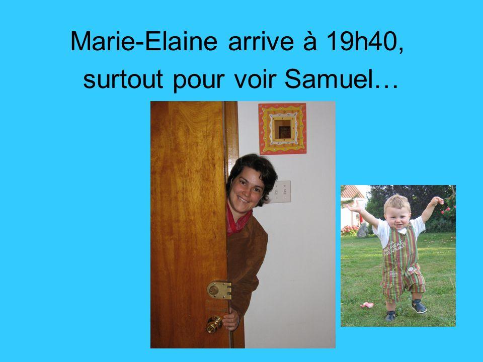Marie-Elaine arrive à 19h40, surtout pour voir Samuel…