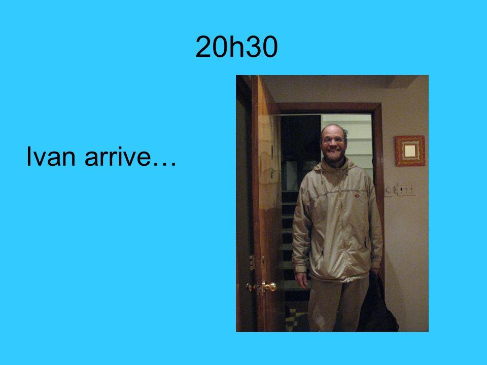 Ivan arrive… 20h30