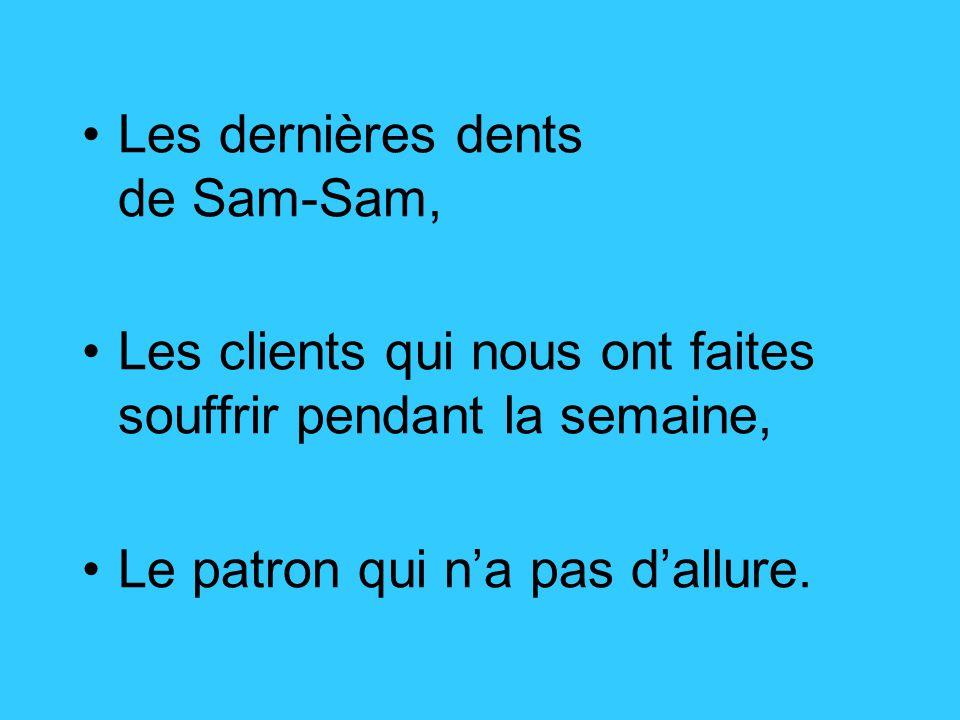 Les dernières dents de Sam-Sam, Les clients qui nous ont faites souffrir pendant la semaine, Le patron qui n'a pas d'allure.