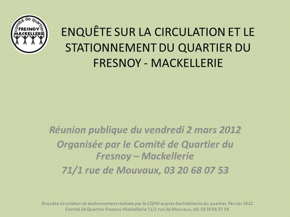 ENQUÊTE SUR LA CIRCULATION ET LE STATIONNEMENT DU QUARTIER DU FRESNOY - MACKELLERIE Réunion publique du vendredi 2 mars 2012 Organisée par le Comité d