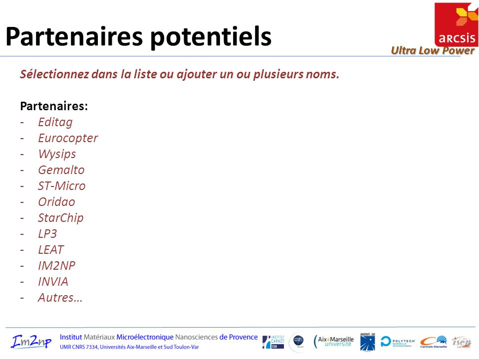 Ultra Low Power Partenaires potentiels Sélectionnez dans la liste ou ajouter un ou plusieurs noms. Partenaires: -Editag -Eurocopter -Wysips -Gemalto -