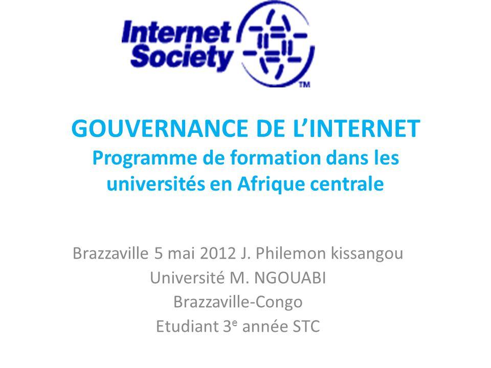 GOUVERNANCE DE L'INTERNET Programme de formation dans les universités en Afrique centrale Brazzaville 5 mai 2012 J.