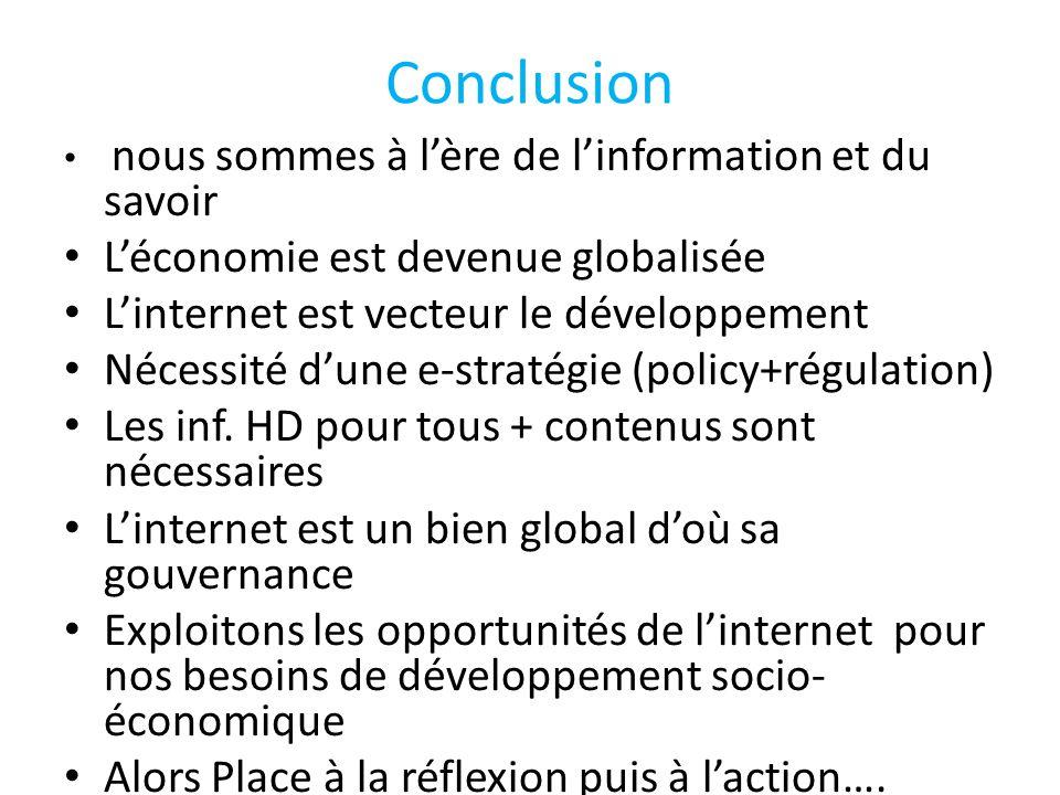 Conclusion nous sommes à l'ère de l'information et du savoir L'économie est devenue globalisée L'internet est vecteur le développement Nécessité d'une e-stratégie (policy+régulation) Les inf.