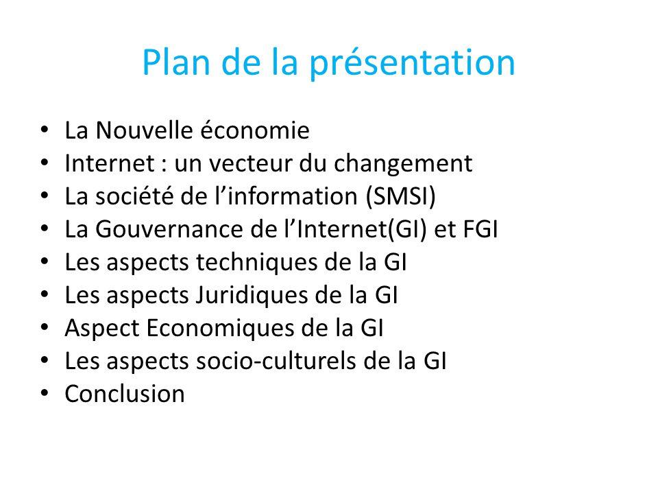 Plan de la présentation La Nouvelle économie Internet : un vecteur du changement La société de l'information (SMSI) La Gouvernance de l'Internet(GI) et FGI Les aspects techniques de la GI Les aspects Juridiques de la GI Aspect Economiques de la GI Les aspects socio-culturels de la GI Conclusion