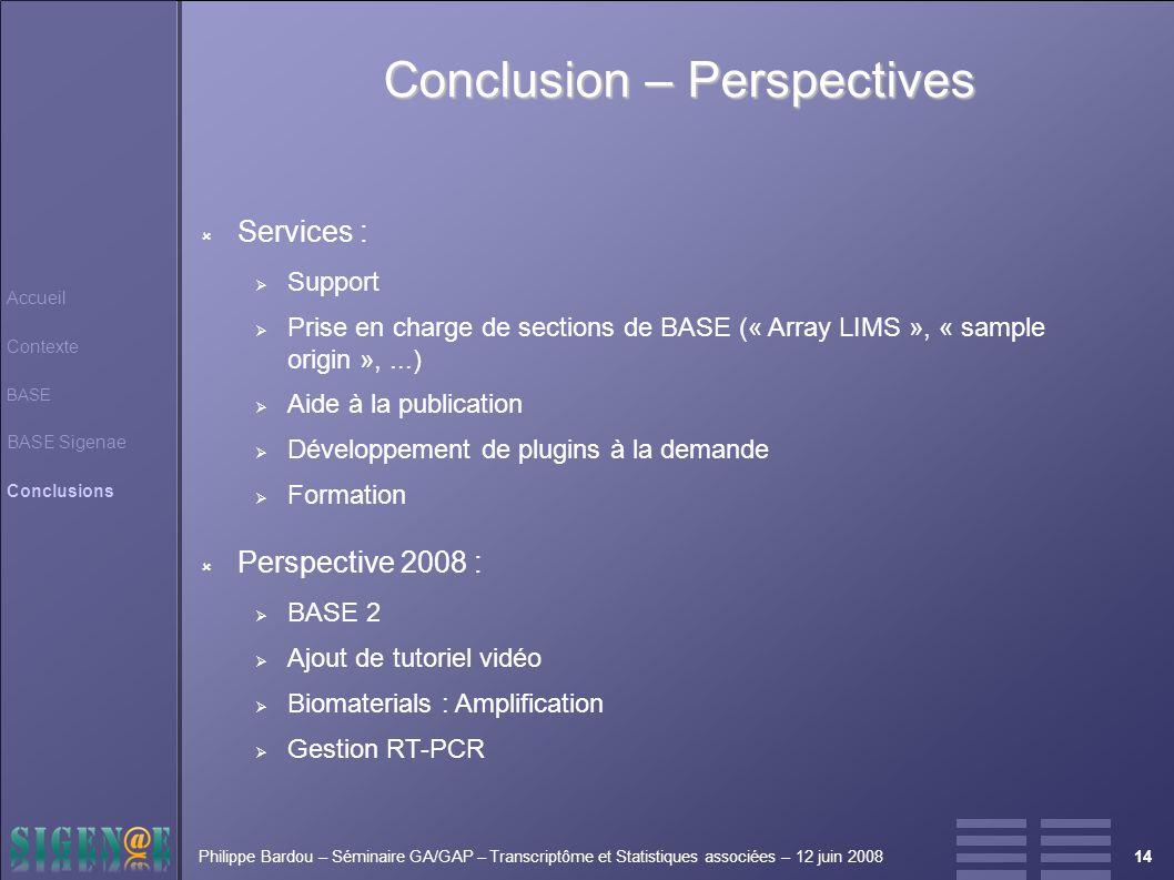 14Philippe Bardou – Séminaire GA/GAP – Transcriptôme et Statistiques associées – 12 juin 2008 Conclusion – Perspectives Accueil Contexte BASE BASE Sigenae Conclusions  Services :  Support  Prise en charge de sections de BASE (« Array LIMS », « sample origin »,...)  Aide à la publication  Développement de plugins à la demande  Formation  Perspective 2008 :  BASE 2  Ajout de tutoriel vidéo  Biomaterials : Amplification  Gestion RT-PCR