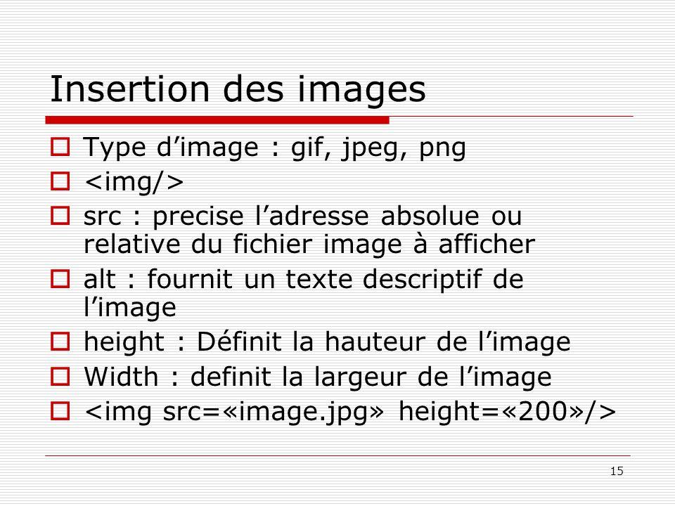 15 Insertion des images  Type d'image : gif, jpeg, png   src : precise l'adresse absolue ou relative du fichier image à afficher  alt : fournit un texte descriptif de l'image  height : Définit la hauteur de l'image  Width : definit la largeur de l'image 