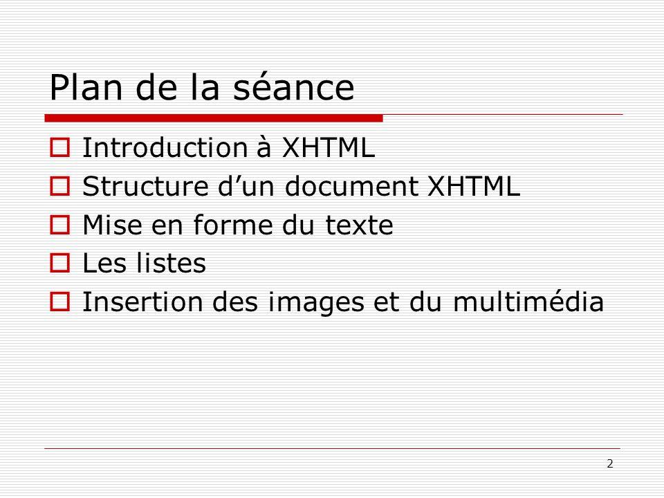 2 Plan de la séance  Introduction à XHTML  Structure d'un document XHTML  Mise en forme du texte  Les listes  Insertion des images et du multiméd