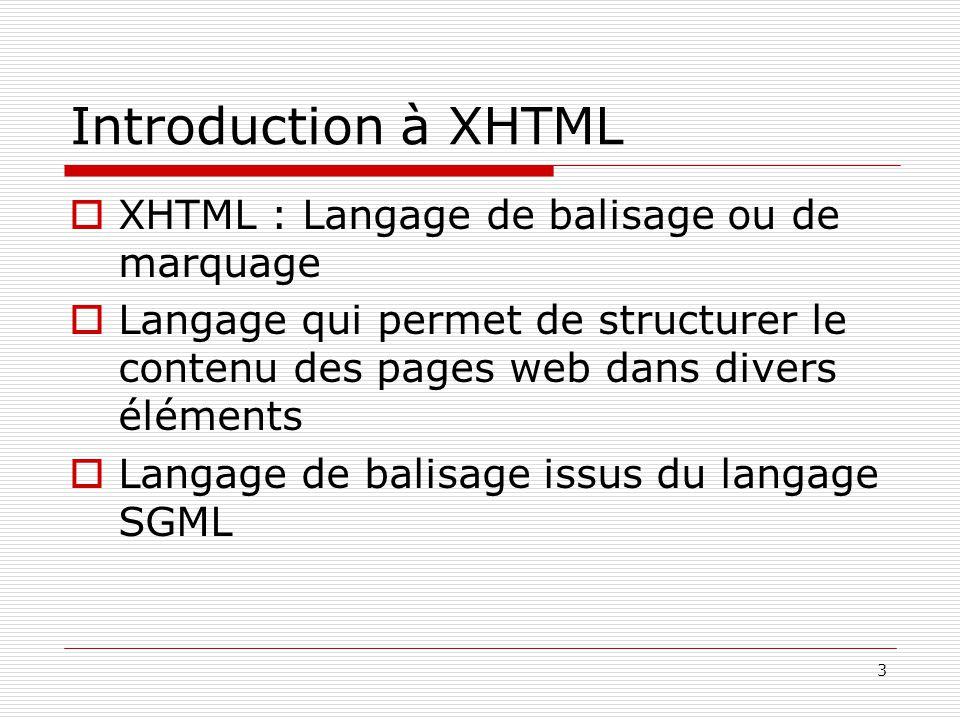 3 Introduction à XHTML  XHTML : Langage de balisage ou de marquage  Langage qui permet de structurer le contenu des pages web dans divers éléments 