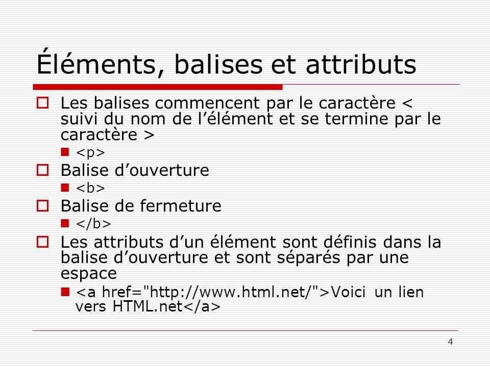 4 Éléments, balises et attributs  Les balises commencent par le caractère  Balise d'ouverture  Balise de fermeture  Les attributs d'un élément sont définis dans la balise d'ouverture et sont séparés par une espace Voici un lien vers HTML.net