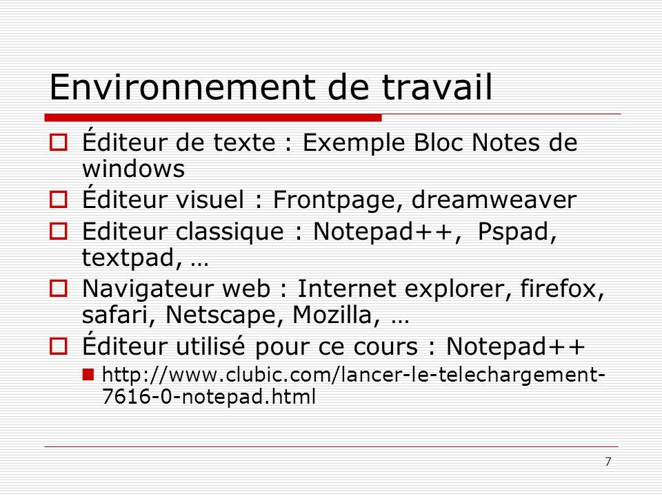 7 Environnement de travail  Éditeur de texte : Exemple Bloc Notes de windows  Éditeur visuel : Frontpage, dreamweaver  Editeur classique : Notepad++, Pspad, textpad, …  Navigateur web : Internet explorer, firefox, safari, Netscape, Mozilla, …  Éditeur utilisé pour ce cours : Notepad++ http://www.clubic.com/lancer-le-telechargement- 7616-0-notepad.html