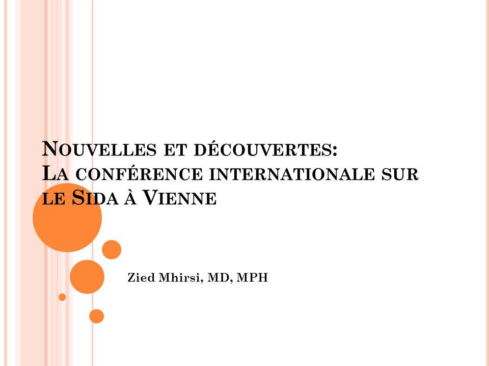 N OUVELLES ET DÉCOUVERTES : L A CONFÉRENCE INTERNATIONALE SUR LE S IDA À V IENNE Zied Mhirsi, MD, MPH