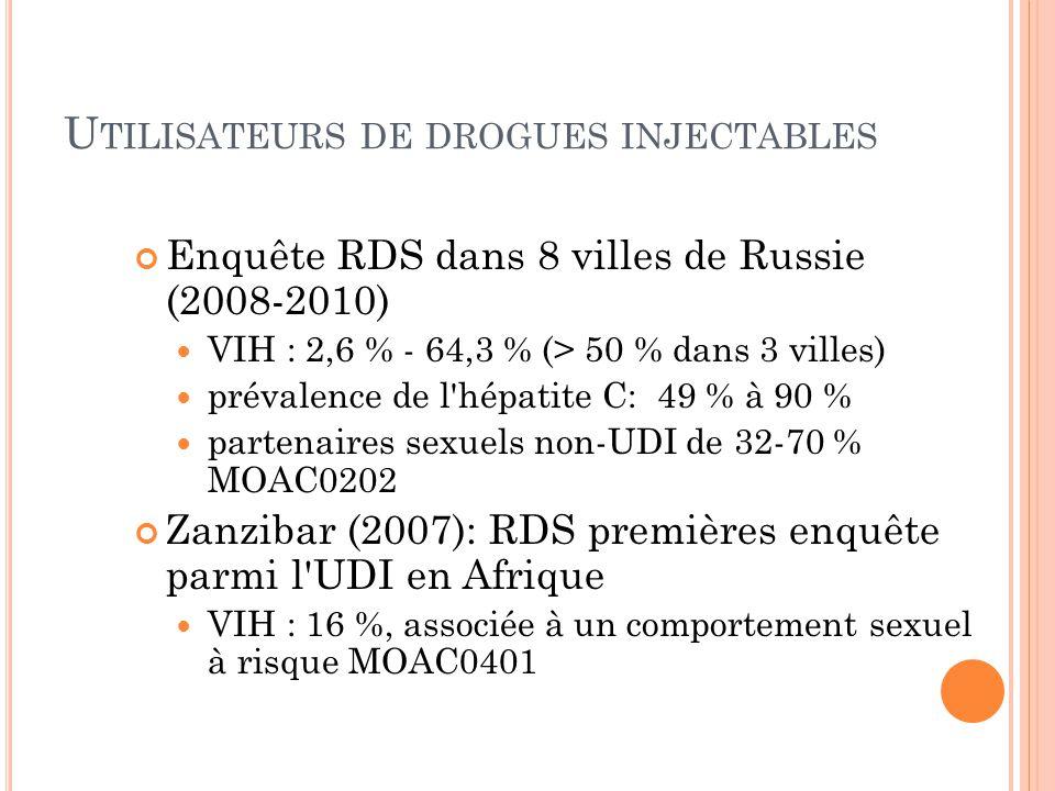 U TILISATEURS DE DROGUES INJECTABLES Enquête RDS dans 8 villes de Russie (2008-2010) VIH : 2,6 % - 64,3 % (> 50 % dans 3 villes) prévalence de l hépatite C: 49 % à 90 % partenaires sexuels non-UDI de 32-70 % MOAC0202 Zanzibar (2007): RDS premières enquête parmi l UDI en Afrique VIH : 16 %, associée à un comportement sexuel à risque MOAC0401
