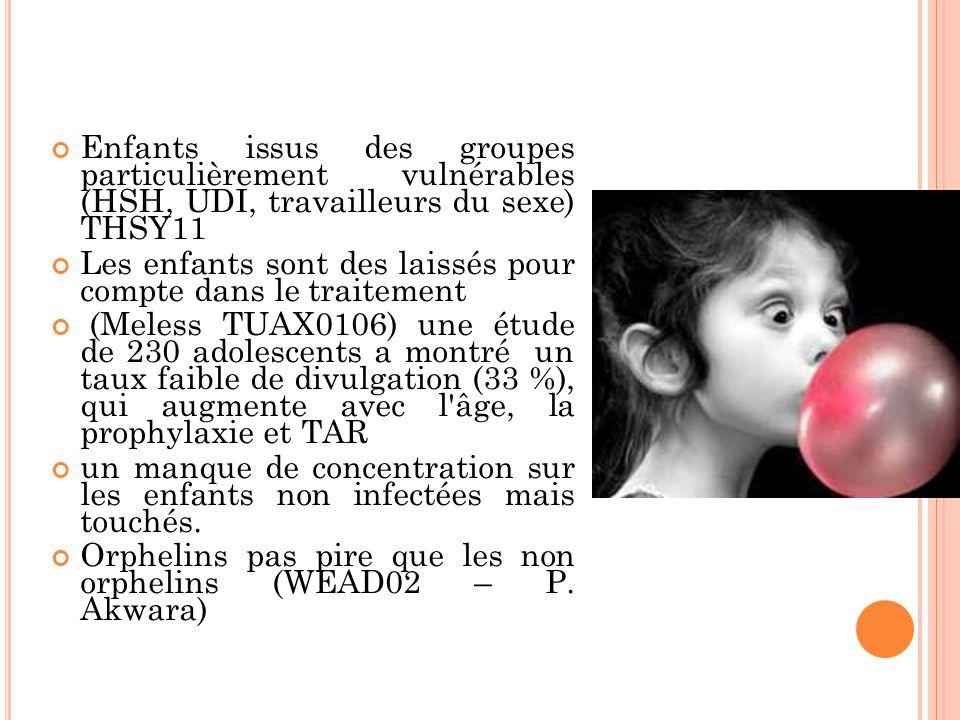 Enfants issus des groupes particulièrement vulnérables (HSH, UDI, travailleurs du sexe) THSY11 Les enfants sont des laissés pour compte dans le traitement (Meless TUAX0106) une étude de 230 adolescents a montré un taux faible de divulgation (33 %), qui augmente avec l âge, la prophylaxie et TAR un manque de concentration sur les enfants non infectées mais touchés.