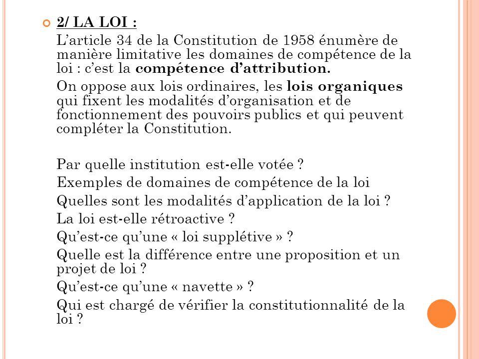 2/ LA LOI : L'article 34 de la Constitution de 1958 énumère de manière limitative les domaines de compétence de la loi : c'est la compétence d'attribu