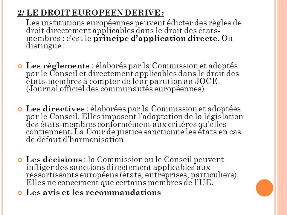 2/ LE DROIT EUROPEEN DERIVE : Les institutions européennes peuvent édicter des règles de droit directement applicables dans le droit des états- membre