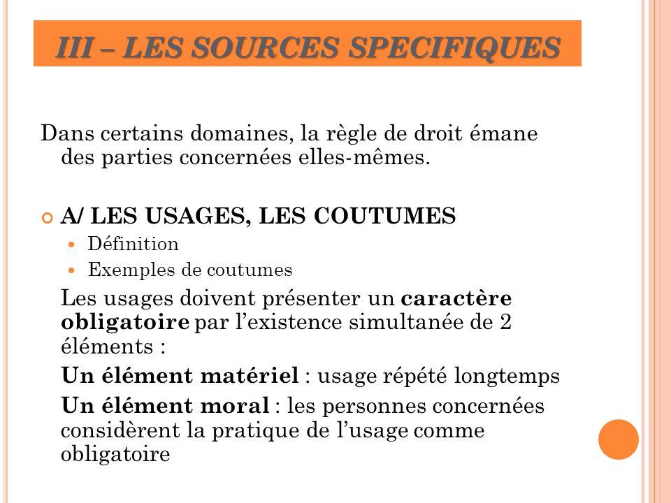 III – LES SOURCES SPECIFIQUES Dans certains domaines, la règle de droit émane des parties concernées elles-mêmes. A/ LES USAGES, LES COUTUMES Définiti