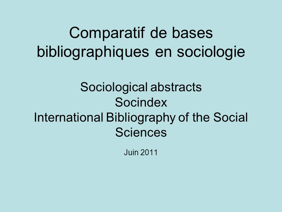 Comparatif de bases bibliographiques en sociologie Sociological abstracts Socindex International Bibliography of the Social Sciences Juin 2011