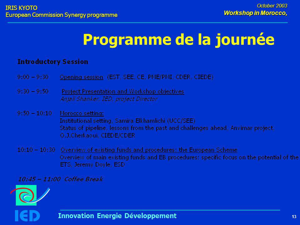 IRIS KYOTO European Commission Synergy programme 13 October 2003 Workshop in Morocco, Innovation Energie Développement Programme de la journée
