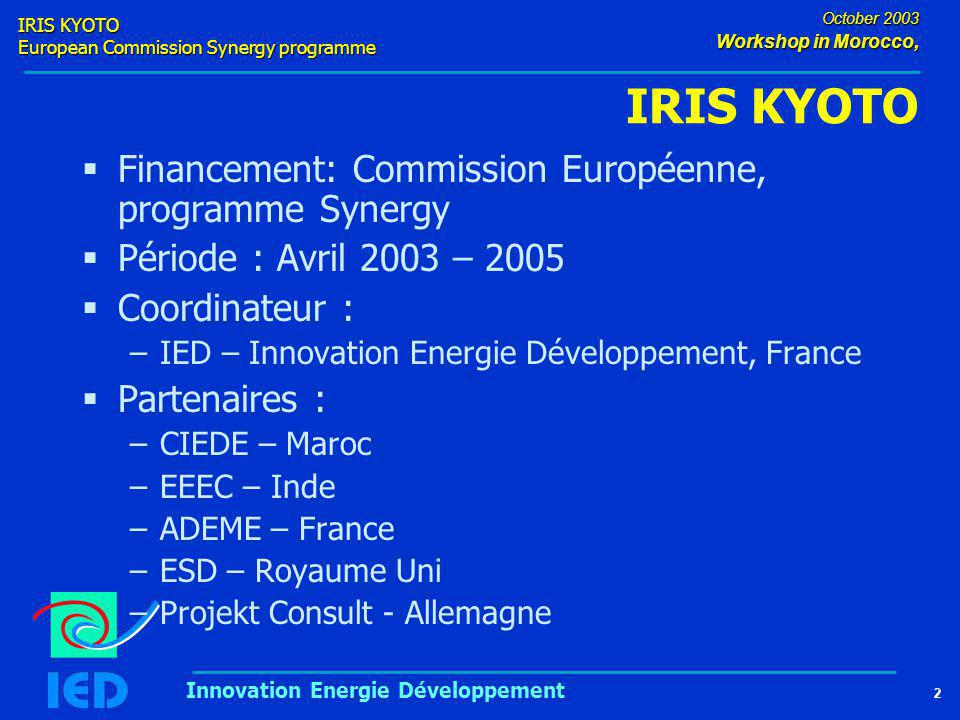 IRIS KYOTO European Commission Synergy programme 2 October 2003 Workshop in Morocco, Innovation Energie Développement IRIS KYOTO  Financement: Commission Européenne, programme Synergy  Période : Avril 2003 – 2005  Coordinateur : –IED – Innovation Energie Développement, France  Partenaires : –CIEDE – Maroc –EEEC – Inde –ADEME – France –ESD – Royaume Uni –Projekt Consult - Allemagne