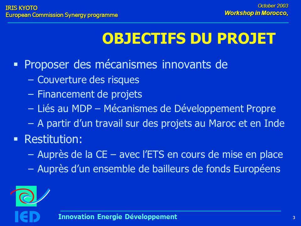 IRIS KYOTO European Commission Synergy programme 3 October 2003 Workshop in Morocco, Innovation Energie Développement OBJECTIFS DU PROJET  Proposer des mécanismes innovants de –Couverture des risques –Financement de projets –Liés au MDP – Mécanismes de Développement Propre –A partir d'un travail sur des projets au Maroc et en Inde  Restitution: –Auprès de la CE – avec l'ETS en cours de mise en place –Auprès d'un ensemble de bailleurs de fonds Européens
