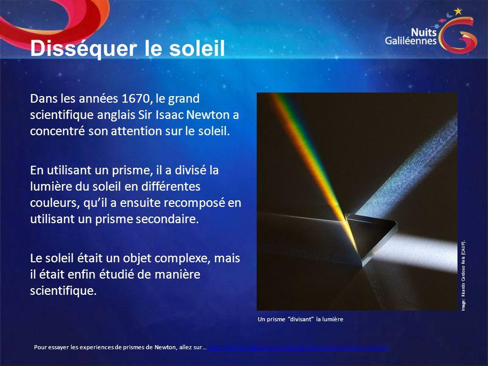 Disséquer le soleil Dans les années 1670, le grand scientifique anglais Sir Isaac Newton a concentré son attention sur le soleil. En utilisant un pris