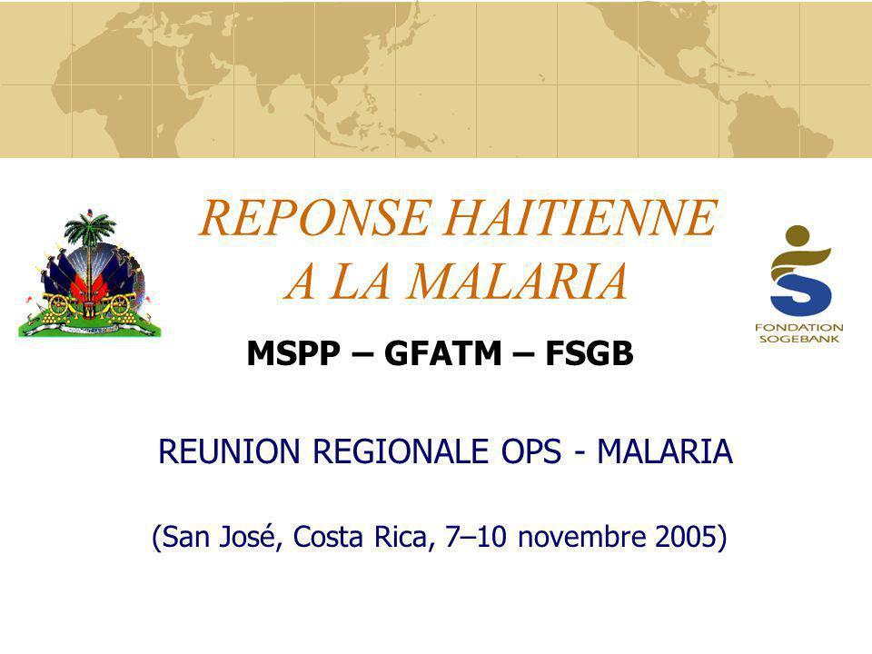 REPONSE HAITIENNE A LA MALARIA MSPP – GFATM – FSGB REUNION REGIONALE OPS - MALARIA (San José, Costa Rica, 7–10 novembre 2005)