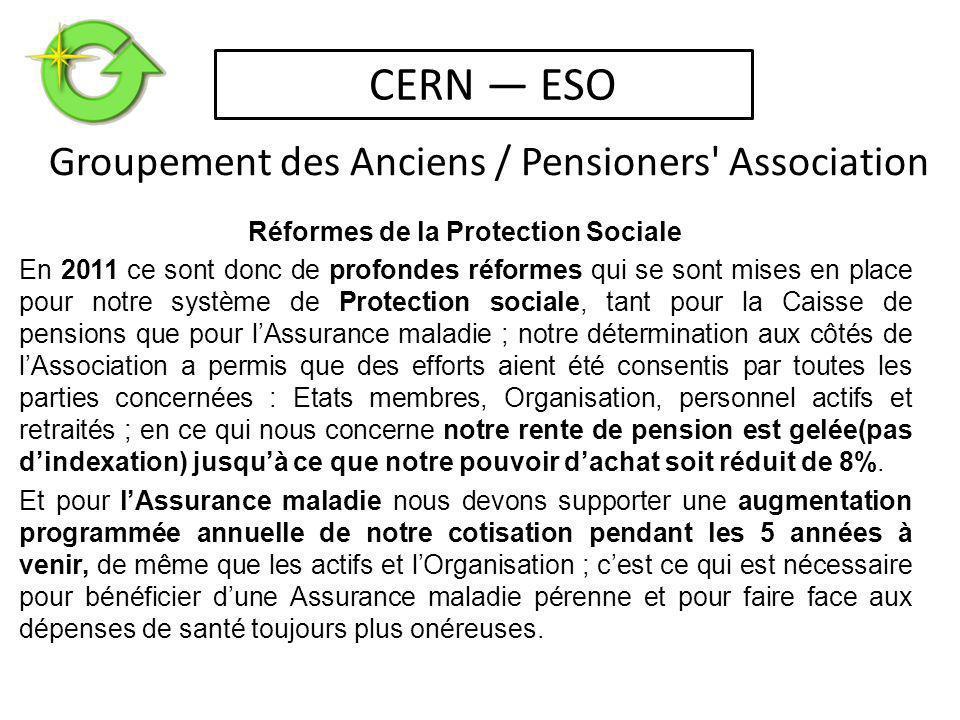 Réformes de la Protection Sociale En 2011 ce sont donc de profondes réformes qui se sont mises en place pour notre système de Protection sociale, tant pour la Caisse de pensions que pour l'Assurance maladie ; notre détermination aux côtés de l'Association a permis que des efforts aient été consentis par toutes les parties concernées : Etats membres, Organisation, personnel actifs et retraités ; en ce qui nous concerne notre rente de pension est gelée(pas d'indexation) jusqu'à ce que notre pouvoir d'achat soit réduit de 8%.