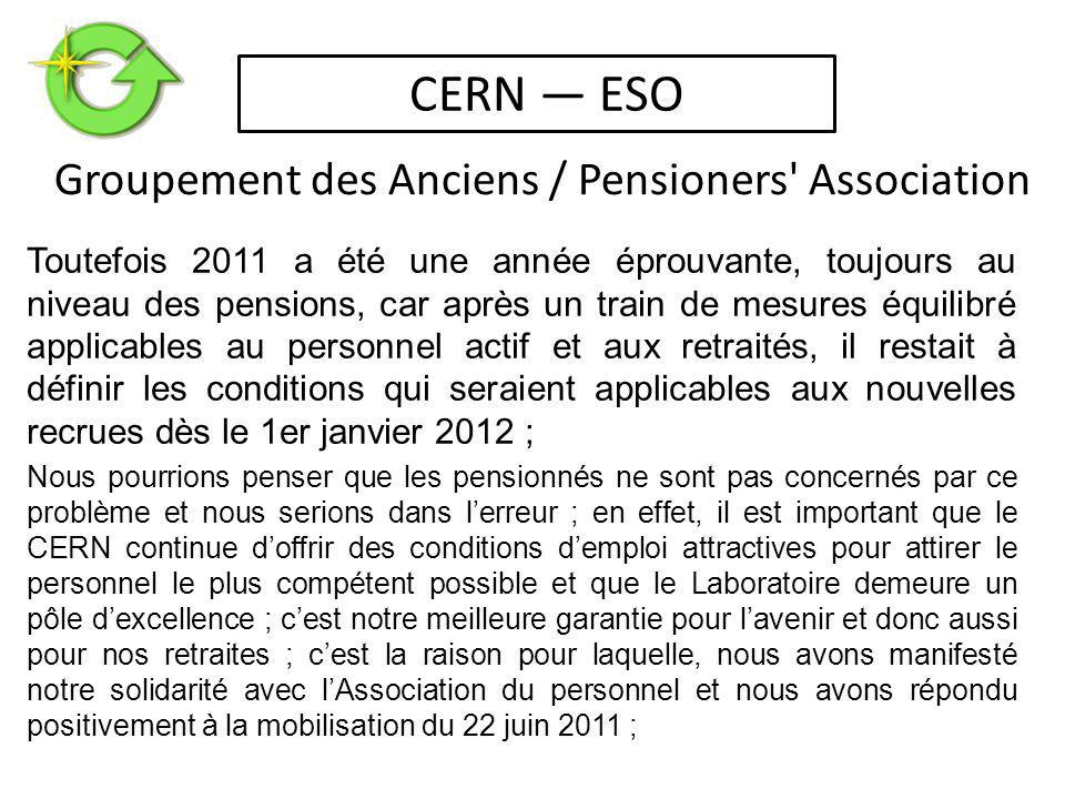 Toutefois 2011 a été une année éprouvante, toujours au niveau des pensions, car après un train de mesures équilibré applicables au personnel actif et aux retraités, il restait à définir les conditions qui seraient applicables aux nouvelles recrues dès le 1er janvier 2012 ; Nous pourrions penser que les pensionnés ne sont pas concernés par ce problème et nous serions dans l'erreur ; en effet, il est important que le CERN continue d'offrir des conditions d'emploi attractives pour attirer le personnel le plus compétent possible et que le Laboratoire demeure un pôle d'excellence ; c'est notre meilleure garantie pour l'avenir et donc aussi pour nos retraites ; c'est la raison pour laquelle, nous avons manifesté notre solidarité avec l'Association du personnel et nous avons répondu positivement à la mobilisation du 22 juin 2011 ; Groupement des Anciens / Pensioners Association CERN — ESO