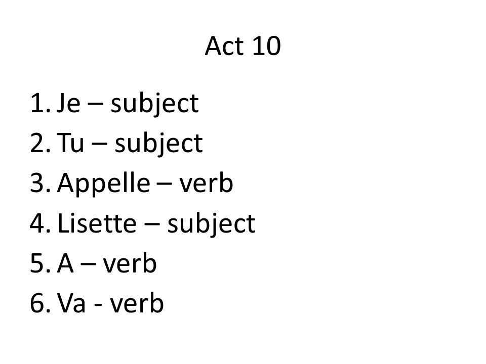 Act 10 1.Je – subject 2.Tu – subject 3.Appelle – verb 4.Lisette – subject 5.A – verb 6.Va - verb