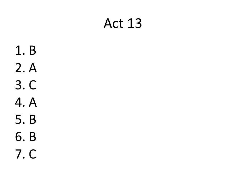 Act 13 1.B 2.A 3.C 4.A 5.B 6.B 7.C
