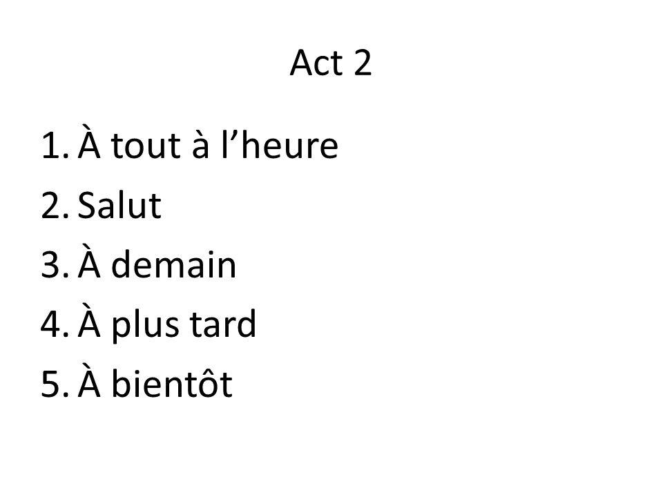 Act 2 1.À tout à l'heure 2.Salut 3.À demain 4.À plus tard 5.À bientôt