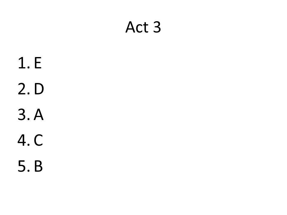 Act 3 1.E 2.D 3.A 4.C 5.B