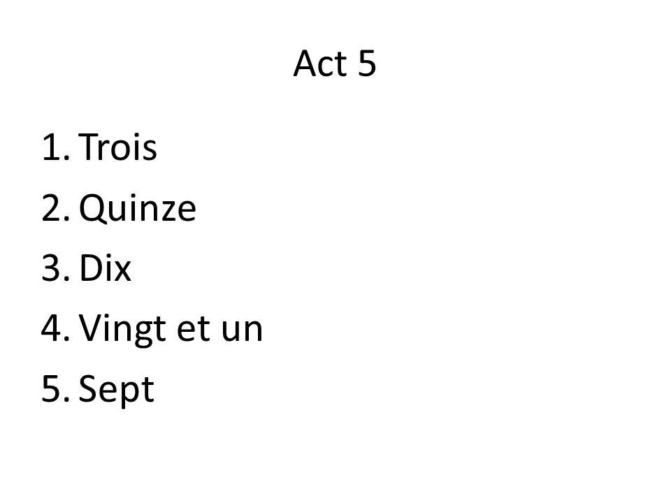 Act 5 1.Trois 2.Quinze 3.Dix 4.Vingt et un 5.Sept