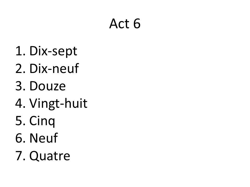 Act 6 1.Dix-sept 2.Dix-neuf 3.Douze 4.Vingt-huit 5.Cinq 6.Neuf 7.Quatre