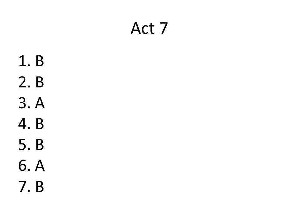 Act 7 1.B 2.B 3.A 4.B 5.B 6.A 7.B