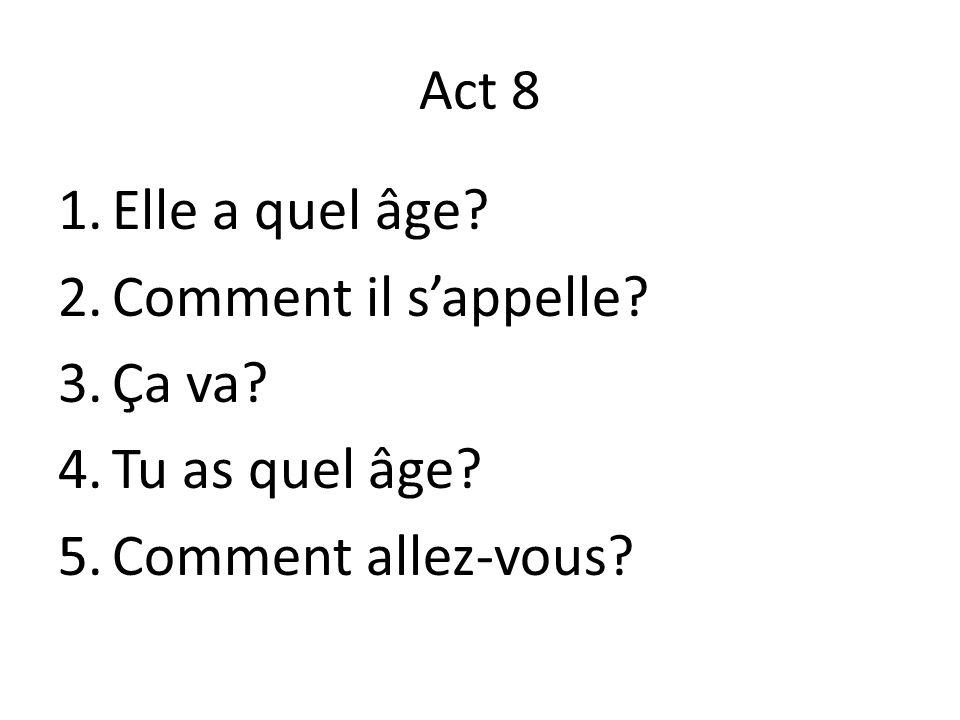 Act 8 1.Elle a quel âge? 2.Comment il s'appelle? 3.Ça va? 4.Tu as quel âge? 5.Comment allez-vous?