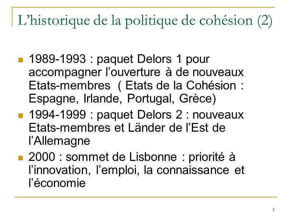 5 L'historique de la politique de cohésion (2) 1989-1993 : paquet Delors 1 pour accompagner l'ouverture à de nouveaux Etats-membres ( Etats de la Cohé